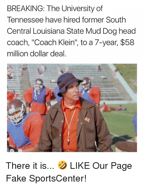 "Fake, Head, and SportsCenter: BREAKING: The University of  Tennessee have hired former South  Central Louisiana State Mud Dog head  coach, ""Coach Klein"", to a 7-year, $58  million dollar deal. There it is... 🤣  LIKE Our Page Fake SportsCenter!"