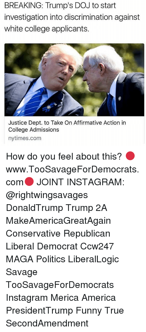 Affirmative: BREAKING: Trump's DOJ to start  investigation into discrimination against  white college applicants.  Justice Dept. to Take On Affirmative Action in  College Admissions  nytimes.com How do you feel about this? 🔴www.TooSavageForDemocrats.com🔴 JOINT INSTAGRAM: @rightwingsavages DonaldTrump Trump 2A MakeAmericaGreatAgain Conservative Republican Liberal Democrat Ccw247 MAGA Politics LiberalLogic Savage TooSavageForDemocrats Instagram Merica America PresidentTrump Funny True SecondAmendment