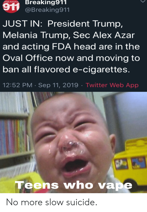 Trump Melania: Breaking911  SREAKING  917 @Breaking911  JUST IN: President Trump,  Melania Trump, Sec Alex Azar  and acting FDA head are in the  Oval Office now and moving to  ban all flavored e-cigarettes.  12:52 PM Sep 11, 2019 . Twitter Web App  Teens who vape No more slow suicide.