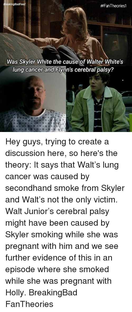 lunging: BreakingBadFe  #Fan-Theories!  Was Skyler White the cause of Walter White's  lung cancer and Flynn's cerebral palsy? Hey guys, trying to create a discussion here, so here's the theory: It says that Walt's lung cancer was caused by secondhand smoke from Skyler and Walt's not the only victim. Walt Junior's cerebral palsy might have been caused by Skyler smoking while she was pregnant with him and we see further evidence of this in an episode where she smoked while she was pregnant with Holly. BreakingBad FanTheories