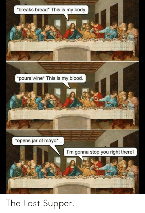 The Last Supper: breaks bread* This is my body  pours wine* This is my blood.  opens jar of mayo.  I'm gonna stop you right there! The Last Supper.