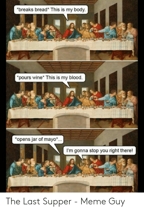 """Last Supper Meme: """"breaks bread* This is my body.  """"pours wine This is my blood.  """"opens jar of mayo...  I'm gonna stop you right there! The Last Supper - Meme Guy"""