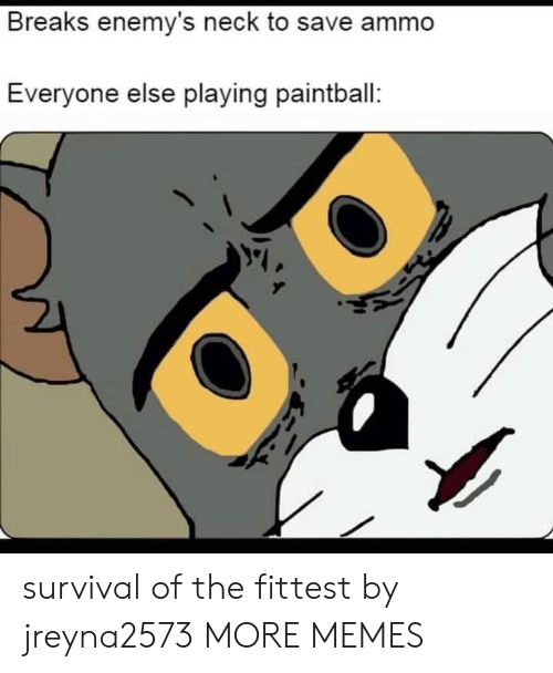 Dank, Memes, and Target: Breaks enemy's neck to save ammo  Everyone else playing paintball: survival of the fittest by jreyna2573 MORE MEMES