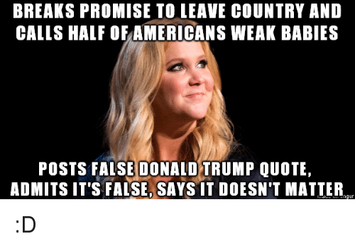 Trumps Quotes: BREAKS PROMISE TO LEAVE COUNTRY AND  CALLS HALF OF AMERICANSWEAK BABIES  POSTS FALSE DONALD TRUMP QUOTE,  ADMITS IT'S FALSE, SAYS IT DOESN'T MATTER  ngur :D