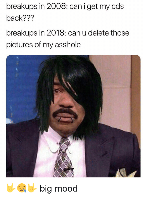 Dank, Mood, and Pictures: breakups in 2008: can i get my cds  back???  breakups in 2018: can u delete those  pictures of my asshole 🤟😪🤟 big mood