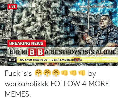 """I Had To Do It To Em: breakvourownnews.com  LIVE  BREAKING NEWS  BIGNI B BA DESTROYS ISIS ALONE  """"YOU KNOW I HAD TO DO IT TO EM"""", SAYS BIG NI B BA  15:33 Fuck isis 😤😤😤👊👊👊 by workaholikkk FOLLOW 4 MORE MEMES."""
