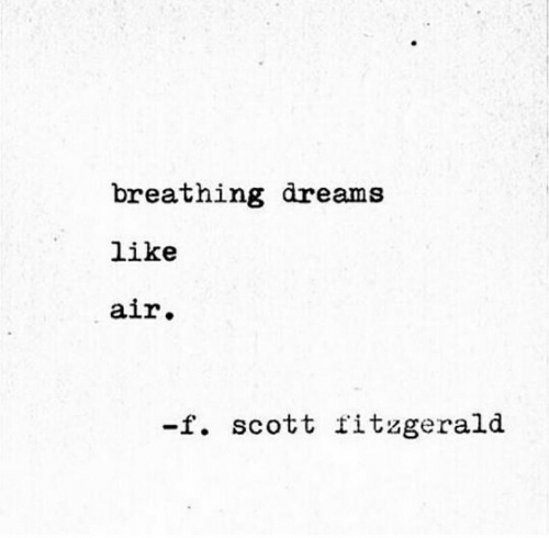 Dreams, Air, and Scott: breathing dreams  like  air.  -f. scott fitzgerald