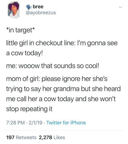 """girl please: bree  @ayobreezus  """"in target*  little girl in checkout line: I'm gonna see  a cow today!  me: wooow that sounds so cool  mom of girl: please ignore her she's  trying to say her grandma but she hearod  me call her a cow today and she won't  stop repeating it  7:28 PM 2/1/19 Twitter for iPhone  197 Retweets 2,278 Likes"""
