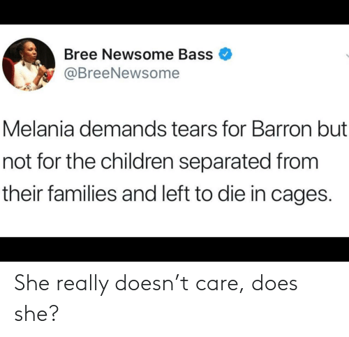 tears: Bree Newsome Bass  @BreeNewsome  Melania demands tears for Barron but  not for the children separated from  their families and left to die in cages. She really doesn't care, does she?