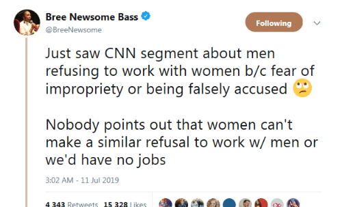 B C: Bree Newsome Bass  Following  @BreeNewsome  Just saw CNN segment about men  refusing to work with women b/c fear of  impropriety or being falsely accused  Nobody points out that women can't  make a similar refusal to work w/ men or  we'd have no jobs  3:02 AM -11 Jul 2019  4 343 Retweets 15 328 likes