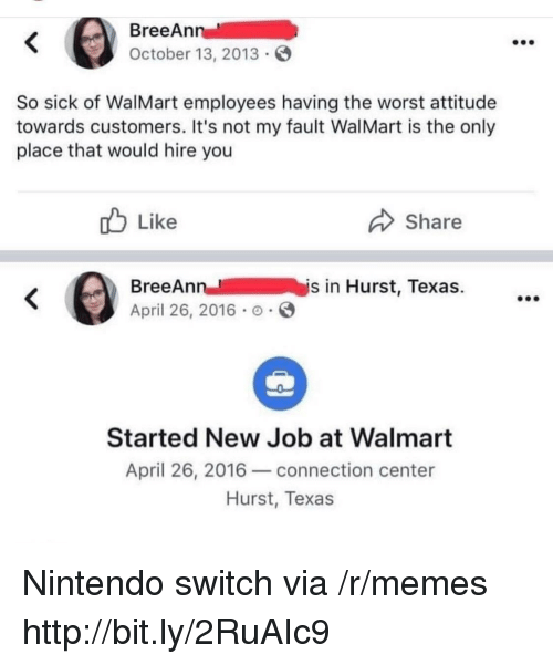 Memes, Nintendo, and The Worst: BreeAn  October 13, 2013  So sick of WalMart employees having the worst attitude  towards customers. It's not my fault WalMart is the only  place that would hire you  b Like  Share  BreeAnn  April 26, 2016 .  n-- /  İys in Hurst, Texas.  Started New Job at Walmart  April 26, 2016-connection center  Hurst, Texas Nintendo switch via /r/memes http://bit.ly/2RuAIc9