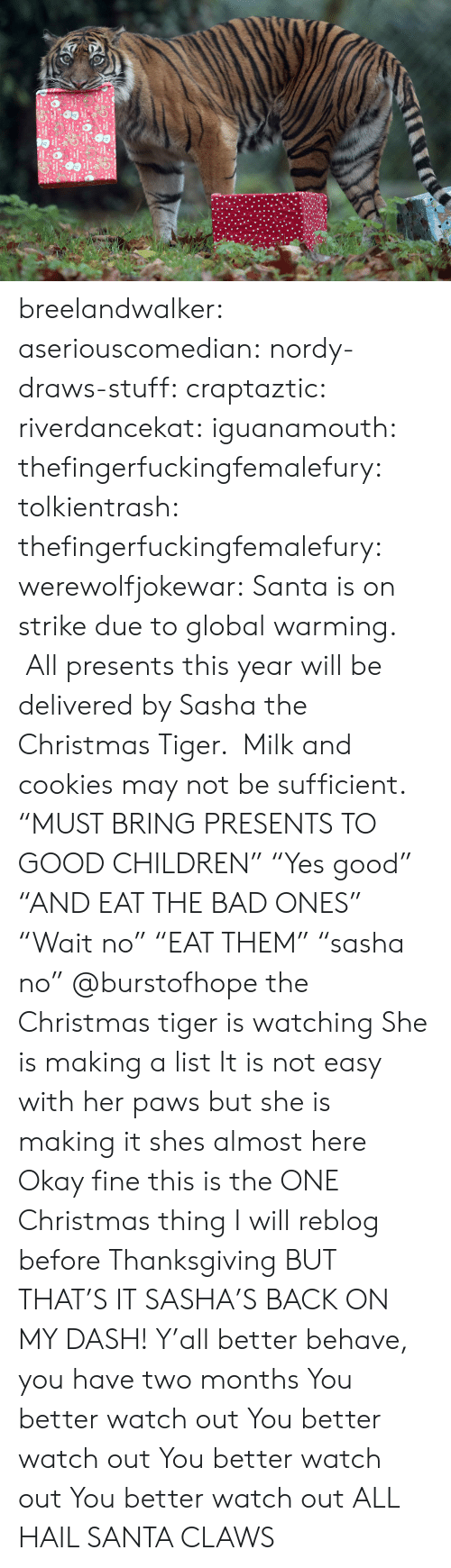 "Bad, Children, and Christmas: breelandwalker:  aseriouscomedian:  nordy-draws-stuff:   craptaztic:  riverdancekat:  iguanamouth:  thefingerfuckingfemalefury:  tolkientrash:  thefingerfuckingfemalefury:  werewolfjokewar:  Santa is on strike due to global warming.  All presents this year will be delivered by Sasha the Christmas Tiger.  Milk and cookies may not be sufficient.  ""MUST BRING PRESENTS TO GOOD CHILDREN"" ""Yes good"" ""AND EAT THE BAD ONES""  ""Wait no"" ""EAT THEM"" ""sasha no""   @burstofhope the Christmas tiger is watching  She is making a list  It is not easy with her paws but she is making it   shes almost here   Okay fine this is the ONE Christmas thing I will reblog before Thanksgiving BUT THAT'S IT  SASHA'S BACK ON MY DASH!  Y'all better behave, you have two months   You better watch out You better watch out You better watch out You better watch out  ALL HAIL SANTA CLAWS"