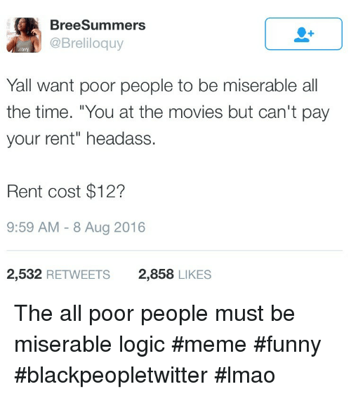 """Logic Meme: BreeSummers  @Breliloquy  llavy  Yall want poor people to be miserable all  the time. """"You at the movies but can't pay  your rent"""" headass  Rent cost $12?  9:59 AM -8 Aug 2016  2,532 RETWEETS  2,858 LIKES The all poor people must be miserable logic #meme #funny #blackpeopletwitter #lmao"""