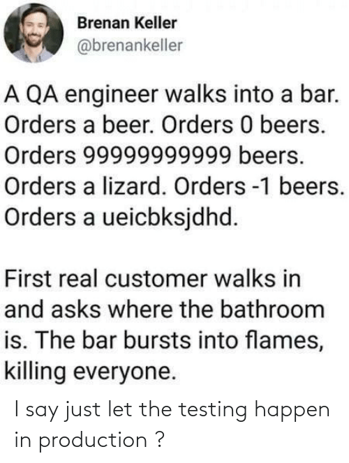 Beer: Brenan Keller  @brenankeller  A QA engineer walks into a bar.  Orders a beer. Orders 0 beers.  Orders 99999999999 beers.  Orders a lizard. Orders -1 beers.  Orders a ueicbksjdhd.  First real customer walks in  and asks where the bathroom  is. The bar bursts into flames,  killing everyone. I say just let the testing happen in production ?