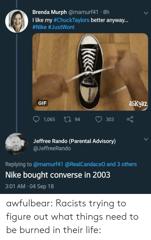 "Converse: Brenda Murph @mamurf41 8h  I like my #ChuckTaylors better anyway.""  #Nike #JustWont  GIF  aSKyaz  1,065 tl 94  303  Jeffree Rando (Parental Advisory)  @JeffreeRando  Replying to @mamurf41 @RealCandaceO and 3 others  Nike bought converse in 2003  3:01 AM 04 Sep 18 awfulbear:  Racists trying to figure out what things need to be burned in their life:"