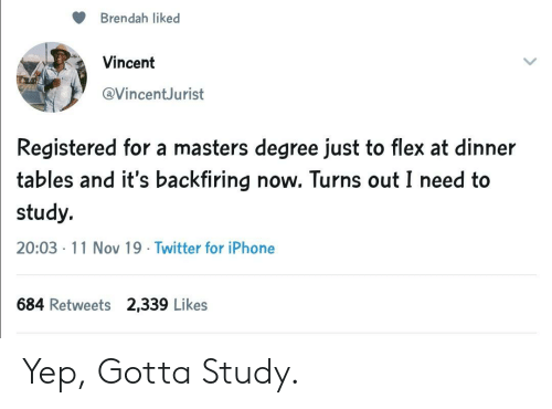tables: Brendah liked  Vincent  @VincentJurist  Registered for a masters degree just to flex at dinner  tables and it's backfiring now. Turns out I need to  study.  20:03 11 Nov 19 Twitter for iPhone  684 Retweets 2,339 Likes Yep, Gotta Study.