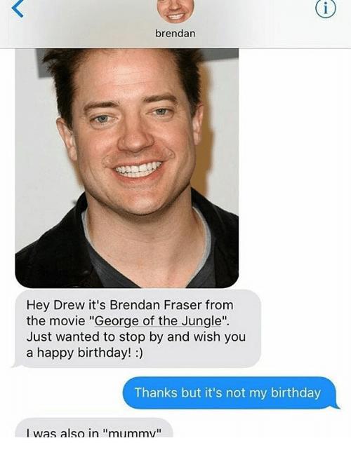 "Brendan Fraser: brendan  Hey Drew it's Brendan Fraser from  the movie ""George of the Jungle"".  Just wanted to stop by and wish you  a happy birthday! :)  Thanks but it's not my birthday  I was also in ""mummv"""