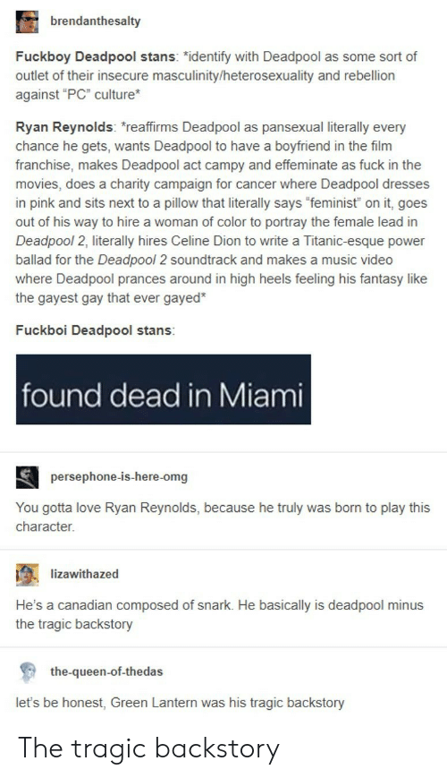 """Stans: brendanthesalty  Fuckboy Deadpool stans: """"identify with Deadpool as some sort of  outlet of their insecure masculinity/heterosexuality and rebellion  against """"PC"""" culture  Ryan Reynolds: reaffirms Deadpool as pansexual literally every  chance he gets, wants Deadpool to have a boyfriend in the film  franchise, makes Deadpool act campy and effeminate as fuck in the  movies, does a charity campaign for cancer where Deadpool dresses  in pink and sits next to a pillow that literally says """"feminist"""" on it, goes  out of his way to hire a woman of color to portray the female lead in  Deadpool 2, literally hires Celine Dion to write a Titanic-esque power  ballad for the Deadpool 2 soundtrack and makes a music video  where Deadpool prances around in high heels feeling his fantasy like  the gayest gay that ever gayed*  Fuckboi Deadpool stans:  found dead in Miami  persephone-is-here-omg  You gotta love Ryan Reynolds, because he truly was born to play this  character.  ; -lizawithazed  .  He's a canadian composed of snark. He basically is deadpool minus  the tragic backstory  the-queen-of-thedas  let's be honest, Green Lantern was his tragic backstory The tragic backstory"""