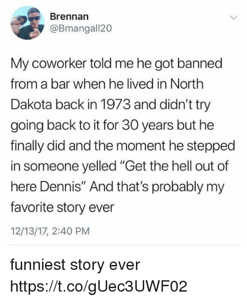 """Funny, Hell, and Back: Brennan  @Bmangall20  My coworker told me he got banned  from a bar when he lived in North  Dakota back in 1973 and didn't try  going back to it for 30 years but he  finally did and the moment he stepped  in someone yelled """"Get the hell out of  here Dennis"""" And that's probably my  favorite story ever  12/13/17, 2:40 PM funniest story ever https://t.co/gUec3UWF02"""