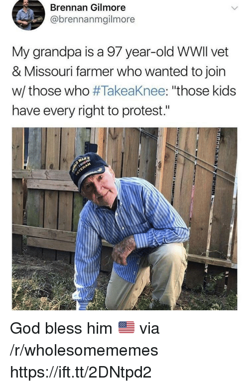 """God, Protest, and Grandpa: Brennan Gilmore  @brennanmgilmore  My grandpa is a 97 year-old WWlI vet  & Missouri farmer who wanted to join  w/ those who #Takeaknee: """"those kids  have every right to protest."""" God bless him 🇺🇸 via /r/wholesomememes https://ift.tt/2DNtpd2"""