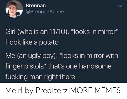 """Liked A: Brennarn  @BrennanAchee  Girl (who is an 11/10): """"looks in mirror*  I look like a potato  Me (an ugly boy): *looks in mirror with  finger pistols* that's one handsome  fucking man right there Meirl by Prediterz MORE MEMES"""