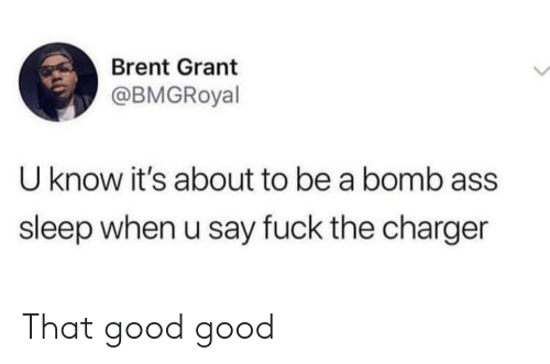 Ass, Fuck, and Good: Brent Grant  @BMGRoyal  U know it's about to be a bomb ass  sleep when u say fuck the charger That good good