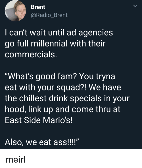 "Ass, Fam, and Radio: Brent  @Radio_Brent  I can't wait until ad agencies  go full millennial with their  commercials,  ""What's good fam? You tryna  eat with your squad?! We have  the chillest drink specials in your  hood, link up and come thru at  East Side Mario's!  Also, we eat ass!!!"" meirl"