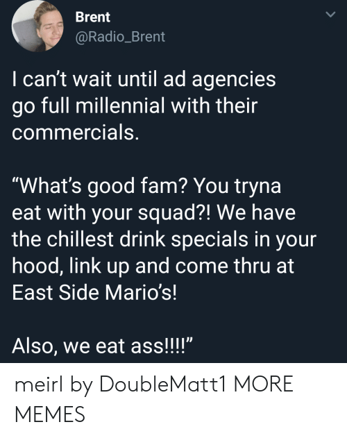 """Ass, Dank, and Fam: Brent  @Radio_Brent  I can't wait until ad agencies  go full millennial with their  commercials,  """"What's good fam? You tryna  eat with your squad?! We have  the chillest drink specials in your  hood, link up and come thru at  East Side Mario's!  Also, we eat ass!!!"""" meirl by DoubleMatt1 MORE MEMES"""