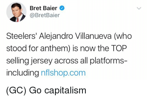 Memes, Capitalism, and Steelers: Bret Baier  @BretBaier  Steelers' Alejandro Villanueva (who  stood for anthem) is now the TOP  selling jersey across all platforms-  including nflshop.corm (GC) Go capitalism
