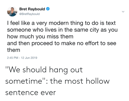 """Text, How, and Who: Bret Raybould  @BretRaybould  I feel like a very modern thing to do is text  someone who lives in the same city as you  how much you miss them  and then proceed to make no effort to see  them  2:45 PM 12 Jun 2019 """"We should hang out sometime"""": the most hollow sentence ever"""