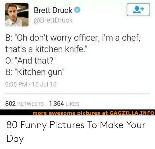 """Funny, Chef, and Pictures: Brett Druck  @BrettDruck  B: """"Oh don't worry officer, i'm a chef,  that's a kitchen knife.""""  O: """"And that?""""  B: """"Kitchen gun""""  9:55 PM 15 Jul 15  802 RETWEETS  1,364 LIKES  more awesome pictures at GAGZILLA INFO 80 Funny Pictures To Make Your Day"""