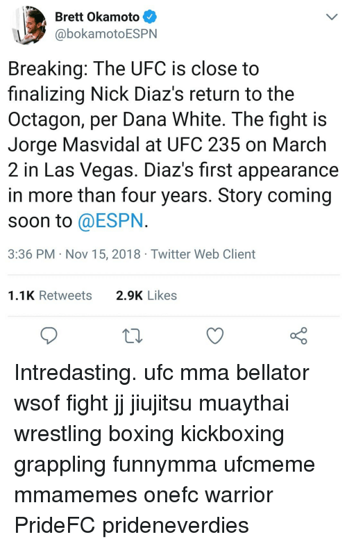MMA: Brett Okamoto  @bokamotoESPN  Breaking: The UFC is close to  finalizing Nick Diaz's return to the  Octagon, per Dana White. The fight is  Jorge Masvidal at UFC 235 on March  2 in Las Vegas. Diaz's first appearance  in more than four years. Story coming  soon to @ESPN  3:36 PM Nov 15, 2018 Twitter Web Client  1.1K Retweets  2.9K Likes Intredasting. ufc mma bellator wsof fight jj jiujitsu muaythai wrestling boxing kickboxing grappling funnymma ufcmeme mmamemes onefc warrior PrideFC prideneverdies