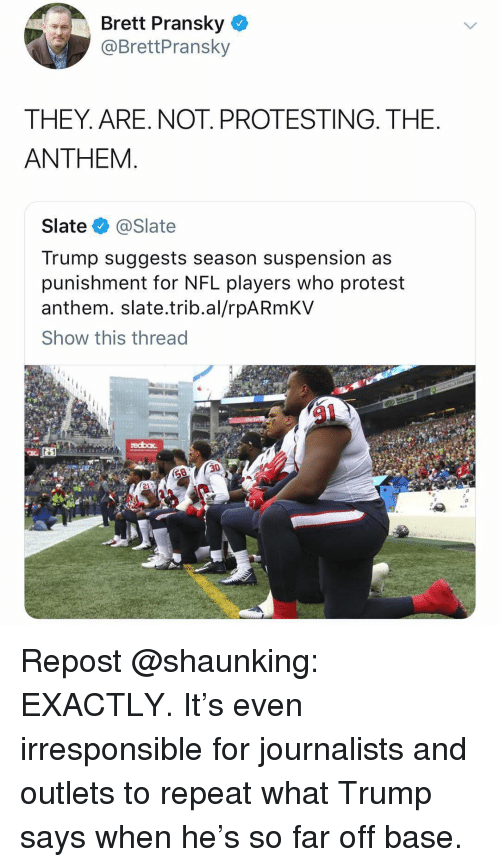suspension: Brett Pransky  @BrettPransky  THEY. ARE. NOT. PROTESTING. THE  ANTHEM  Slate @Slate  Trump suggests season suspension as  punishment for NFL players who protest  anthem. slate.trib.al/rpARmKV  Show this thread Repost @shaunking: EXACTLY. It's even irresponsible for journalists and outlets to repeat what Trump says when he's so far off base.