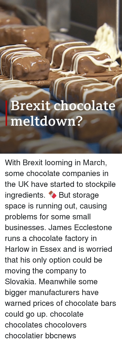 essex: Brexit chocolate  meltdown? With Brexit looming in March, some chocolate companies in the UK have started to stockpile ingredients. 🍫 But storage space is running out, causing problems for some small businesses. James Ecclestone runs a chocolate factory in Harlow in Essex and is worried that his only option could be moving the company to Slovakia. Meanwhile some bigger manufacturers have warned prices of chocolate bars could go up. chocolate chocolates chocolovers chocolatier bbcnews
