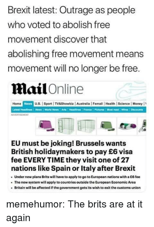 Outrage: Brexit latest: Outrage as people  who voted to abolish free  movement discover that  abolishing free movement means  movement will no longer be free  Mail Online  Home NewsuS. Spot TV8Showbiz Australia | Femail Health |Science | Money  Latest Headnes As World News1 Arts Hedne France Pictures Most read Wires/ Discouna  EU must be joking! Brussels wants  British holidaymakers to pay £6 visa  fee EVERY TIME they visit one of 27  nations like Spain or Italy after Brexit  Under new plans Brits will have to apply to go to European nations with a E6 foe  The new system will apply to countries outside the European Economic Area  Britain will be affected if the government gets its wish to exit the customs union memehumor:  The brits are at it again