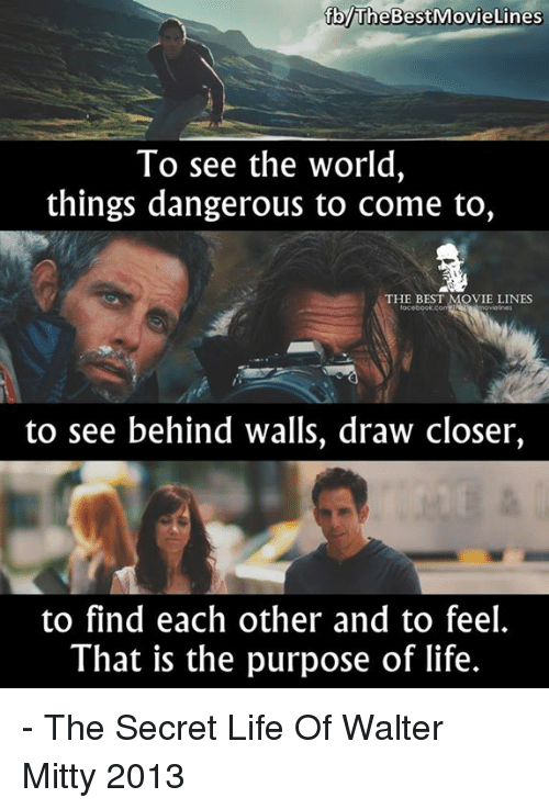 toc: brheBestiMovie Lines  To see the world  things dangerous to come to,  THE BEST MOVIE LINES  toc  to see behind walls, draw closer,  to find each other and to feel.  That is the purpose of life. - The Secret Life Of Walter Mitty 2013