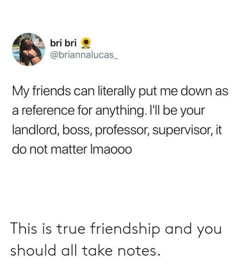 Friends, True, and Friendship: bri bri  @briannalucas  My friends can literally put me down as  a reference for anything. I'll be your  landlord, boss, professor, supervisor, it  do not matter Imaooo This is true friendship and you should all take notes.