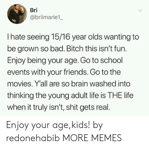 Bad, Bad Bitch, and Bitch: Bri  @briimarie1  I hate seeing 15/16 year olds wanting to  be grown so bad. Bitch this isn't fun.  Enjoy being your age. Go to school  events with your friends. Go to the  movies. Y'all are so brain washed into  thinking the young adult life is THE life  when it truly isn't, shit gets real Enjoy your age,kids! by redonehabib MORE MEMES