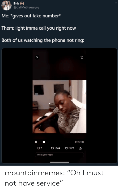 """Fake, Phone, and Tumblr: Bria  @CallMeBreezyyyy  Me: *gives out fake number*  Them: iight imma call you right now  Both of us watching the phone not ring:  0:00/0:03  7  2,977  t1,364  Tweet your reply mountainmemes:  """"Oh I must not have service"""""""