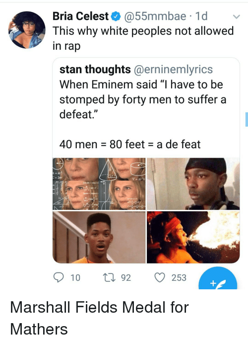 "Eminem, Rap, and Stan: Bria Celest @55mmbae 1d v  This why white peoples not allowed  in rap  stan thoughts@erninemlyrics  When Eminem said ""I have to be  stomped by forty men to suffer a  defeat.""  40 men 80 feet a de feat  309  2x  10 t92 O  253 Marshall Fields Medal for Mathers"
