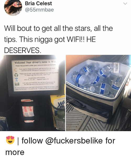 Wify: Bria Celest  @55mmbae  Will bout to get all the stars, all the  tips. This nigga got WIFI!! HE  DESERVES  Welcomel Your driver's name is will  t you need to charge your phone gnio the oord fiom the  Plouse poss up trash emply water boes and your oer  ssio BC 4G WI Psewond qwerty123  Please help yourseit to water, gun, mints and other service  and hand me he US i so1 mayp  fou  Eil  AC veres ae above your head nex to the widowg. Please let 😍 | follow @fuckersbelike for more