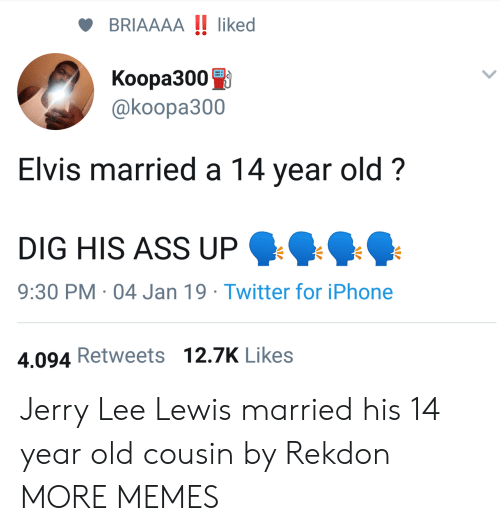 elvis: BRIAAAA !! liked  Koopa3000  @koopa300  Elvis married a 14 year old?  DIG HIS ASS UP  9:30 PM 04 Jan 19 Twitter for iPhone  4.094 Retweets 12.7K Likes Jerry Lee Lewis married his 14 year old cousin by Rekdon MORE MEMES