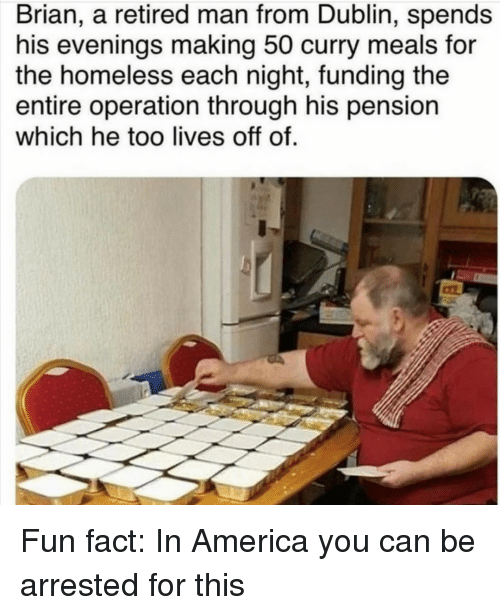 dublin: Brian, a retired man from Dublin, spends  his evenings making 50 curry meals for  the homeless each night, funding the  entire operation through his pension  which he too lives off of. Fun fact: In America you can be arrested for this