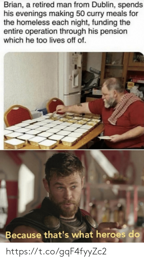 dublin: Brian, a retired man from Dublin, spends  his evenings making 50 curry meals for  the homeless each night, funding the  entire operation through his pension  which he too lives off of.  Because that's what heroes do https://t.co/gqF4fyyZc2