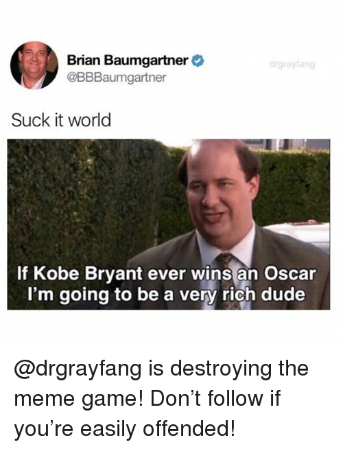 Brian Baumgartner, Dude, and Kobe Bryant: Brian Baumgartner  @BBBaumgartner  Suck it world  If Kobe Bryant ever wins an Oscar  I'm going to be a very rich dude @drgrayfang is destroying the meme game! Don't follow if you're easily offended!