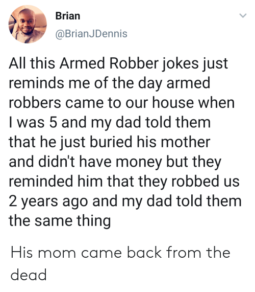 buried: Brian  @BrianJDennis  All this Armed Robber jokes just  reminds me of the day armed  robbers came to our house when  I was 5 and my dad told them  that he just buried his mother  and didn't have money but they  reminded him that they robbed us  2 years ago and my dad told them  the same thing His mom came back from the dead