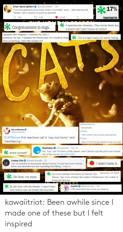 "Cats, Confused, and Dogs: brian david gilbert O @briamgilbert · 15h  17%  if you're judging by how many times i mumbled ""wow."" after leaving the  theater, cats is exactly as good as parasite  O 105  27 1.8K  22.6K  TOMATOMETER  A spectacular disaster...This movie feels like  a prank but I don't know on whom.  Congratulations to dogs.  I gasped with laughter, I covered my face, I  pulled at my hair, I clasped my hands over my mouth to keep  from screaming. Cats had broken me  * I felt the light inside me slowly fading.  CATE  Hollywood Reporter  Cat-astrophic.  MirrorMovies O  @MirrorMovies  LA Times  ""Cats"" is both a horror and an endurance test.  #CATSMovie first reactions call it ""way too horny"" and  ""bewildering""  The Beat  Cats is the worst thing to happen to cats since dogs.  Mashable O @mashable · Dec 16  M No, 'Cats' can not have a little salami: Jason Derulo says his penis was edited  brace yourself  out of the movie trib.al/PCFICBY  Lindsay Ellis O @thelindsayellis 7h  I am so confused by the people calling it boring. It's just two hours of body  horror and bewilderment and frustrating filmmaking. I loved it.  I didn't hate it.  You must witness the hubris of director Tom December 19, 2019  Hooper. You must witness the hubris of Hollywood. The hubris of  these performers.  X Oh God, my eyes.  JERS  JuanPa O @jpbrammer · 14h  CATS said here's the movie you deserve  * By the time I left the theater, I wasn't even  sure what a real cat looked like anymore. kawaiitriot:  Been awhile since I made one of these but I felt inspired"