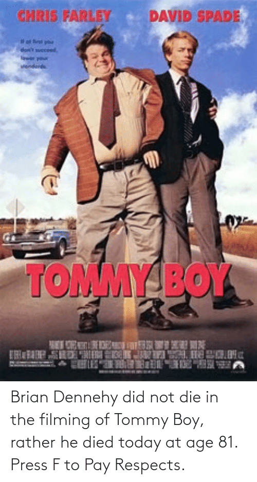 Tommy Boy: Brian Dennehy did not die in the filming of Tommy Boy, rather he died today at age 81. Press F to Pay Respects.