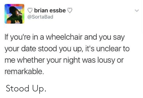 lousy: brian essbe  @SortaBad  If you're in a wheelchair and you say  your date stood you up, it's unclear to  me whether your night was lousy or  remarkable. Stood Up.