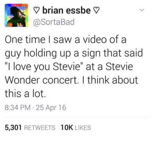 """Love, Saw, and Stevie Wonder: ? brian essbe V  @SortaBad  One time I saw a video of a  guy holding up a sign that said  """"I love you Stevie"""" at a Stevie  Wonder concert. I think about  this a lot.  8:34 PM 25 Apr 16  5,301 RETWEETS 10K LIKES"""